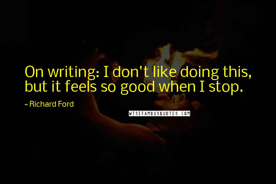 Richard Ford quotes: On writing: I don't like doing this, but it feels so good when I stop.