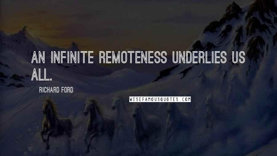Richard Ford quotes: an infinite remoteness underlies us all.
