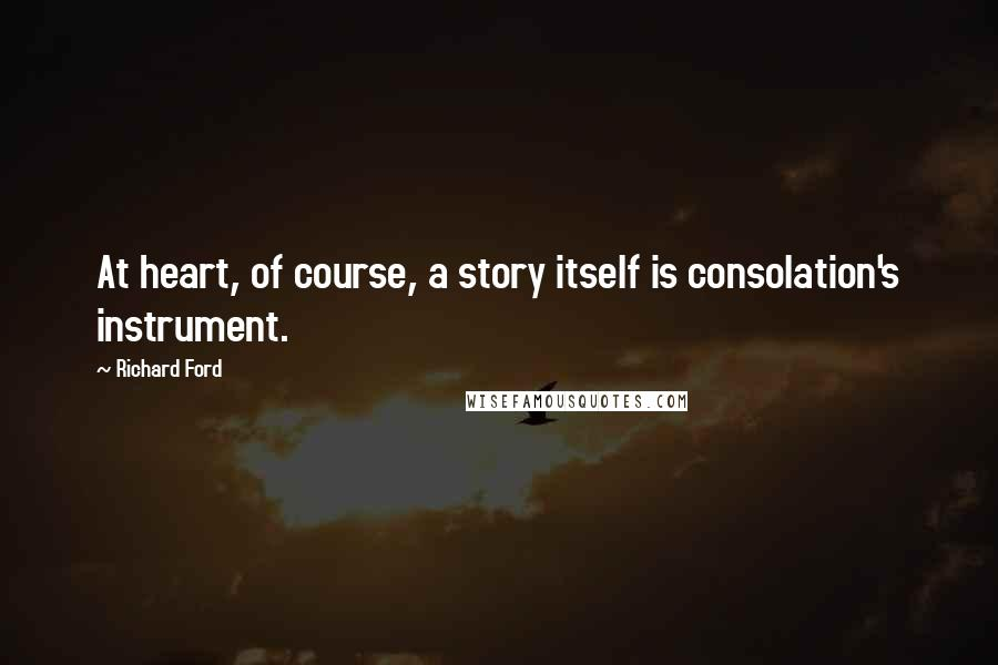Richard Ford quotes: At heart, of course, a story itself is consolation's instrument.