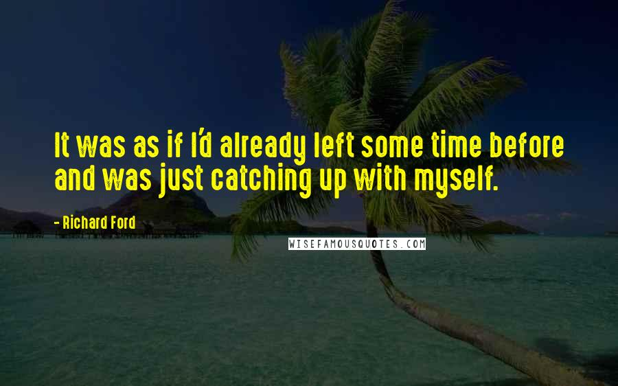 Richard Ford quotes: It was as if I'd already left some time before and was just catching up with myself.