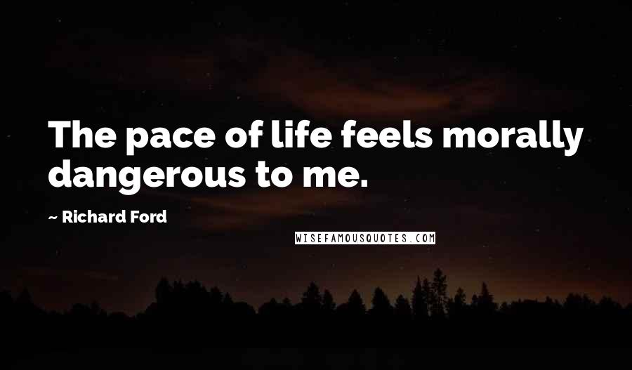 Richard Ford quotes: The pace of life feels morally dangerous to me.