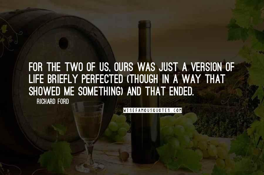 Richard Ford quotes: For the two of us, ours was just a version of life briefly perfected (though in a way that showed me something) and that ended.