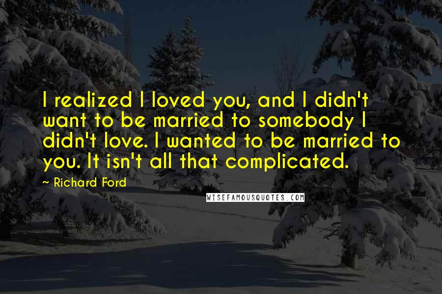 Richard Ford quotes: I realized I loved you, and I didn't want to be married to somebody I didn't love. I wanted to be married to you. It isn't all that complicated.