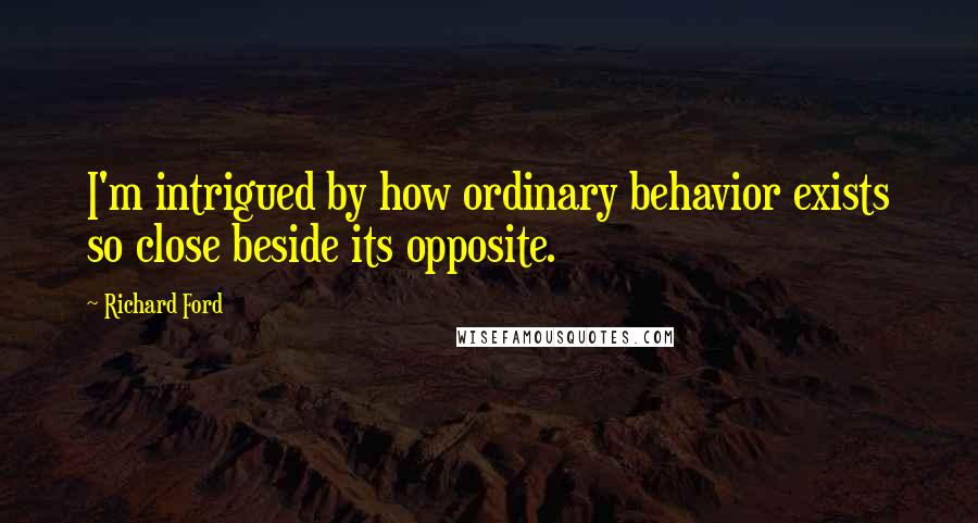 Richard Ford quotes: I'm intrigued by how ordinary behavior exists so close beside its opposite.