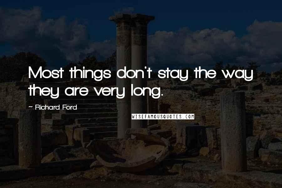 Richard Ford quotes: Most things don't stay the way they are very long.