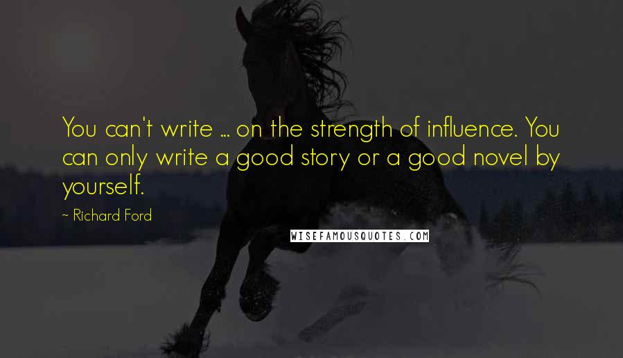 Richard Ford quotes: You can't write ... on the strength of influence. You can only write a good story or a good novel by yourself.