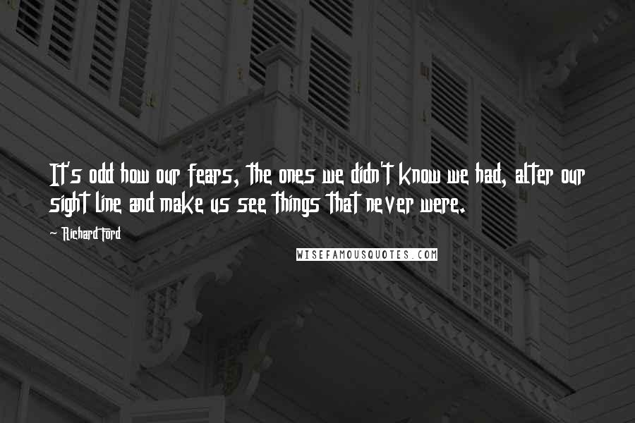 Richard Ford quotes: It's odd how our fears, the ones we didn't know we had, alter our sight line and make us see things that never were.