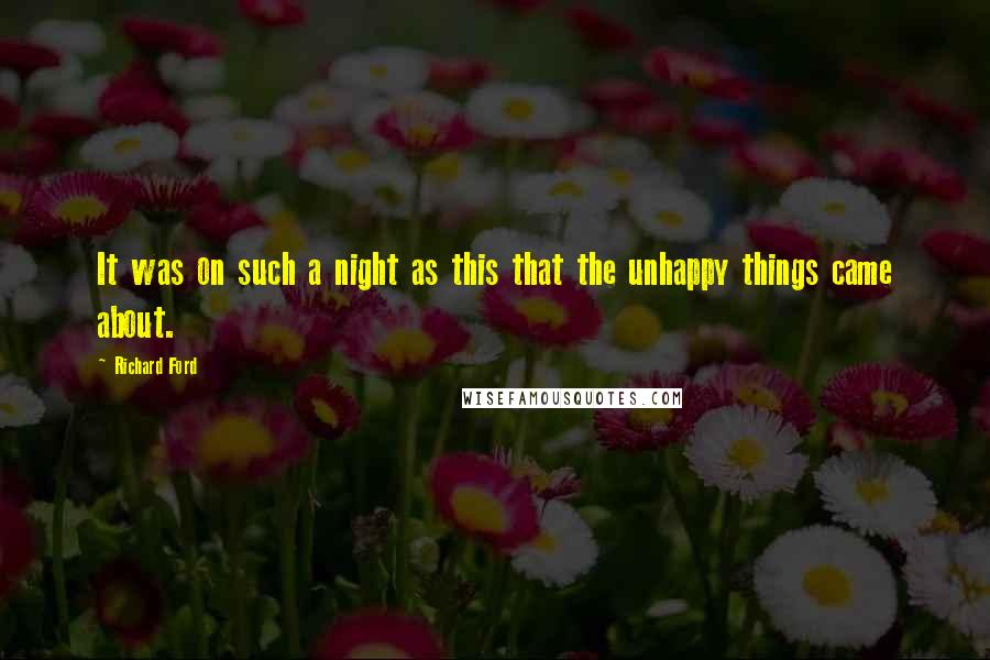Richard Ford quotes: It was on such a night as this that the unhappy things came about.