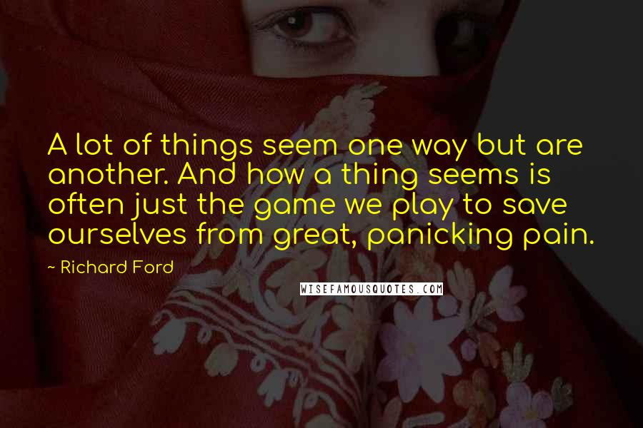 Richard Ford quotes: A lot of things seem one way but are another. And how a thing seems is often just the game we play to save ourselves from great, panicking pain.