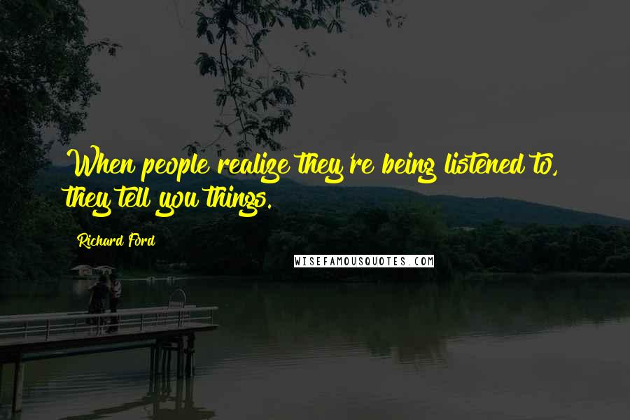 Richard Ford quotes: When people realize they're being listened to, they tell you things.