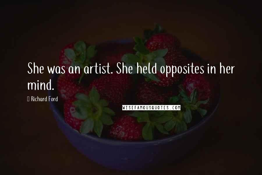 Richard Ford quotes: She was an artist. She held opposites in her mind.