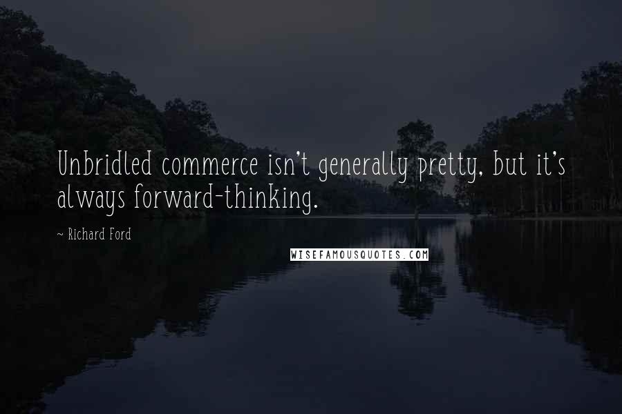 Richard Ford quotes: Unbridled commerce isn't generally pretty, but it's always forward-thinking.