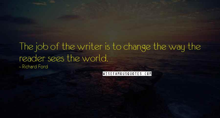 Richard Ford quotes: The job of the writer is to change the way the reader sees the world.