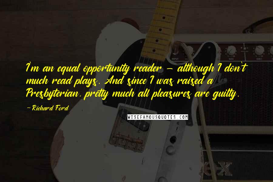Richard Ford quotes: I'm an equal opportunity reader - although I don't much read plays. And since I was raised a Presbyterian, pretty much all pleasures are guilty.