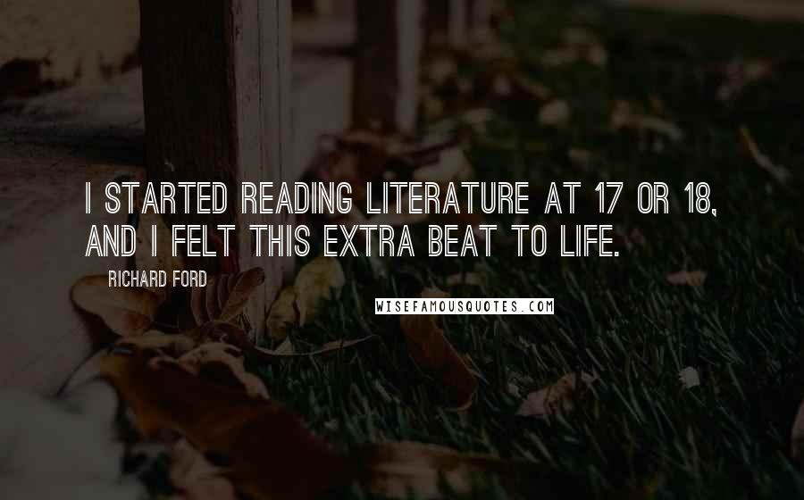 Richard Ford quotes: I started reading literature at 17 or 18, and I felt this extra beat to life.