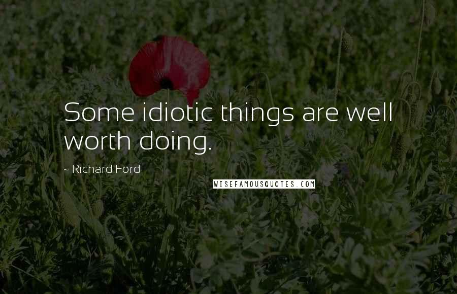 Richard Ford quotes: Some idiotic things are well worth doing.