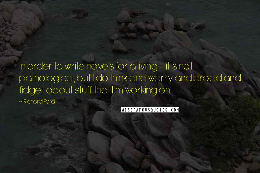 Richard Ford quotes: In order to write novels for a living - it's not pathological, but I do think and worry and brood and fidget about stuff that I'm working on.