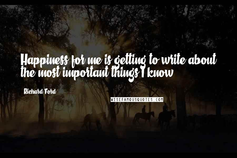 Richard Ford quotes: Happiness for me is getting to write about the most important things I know.