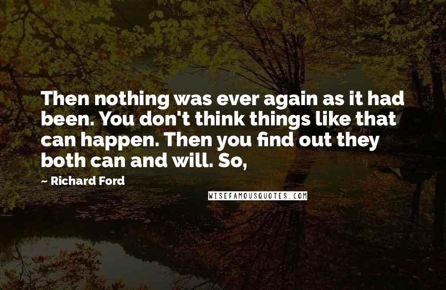 Richard Ford quotes: Then nothing was ever again as it had been. You don't think things like that can happen. Then you find out they both can and will. So,