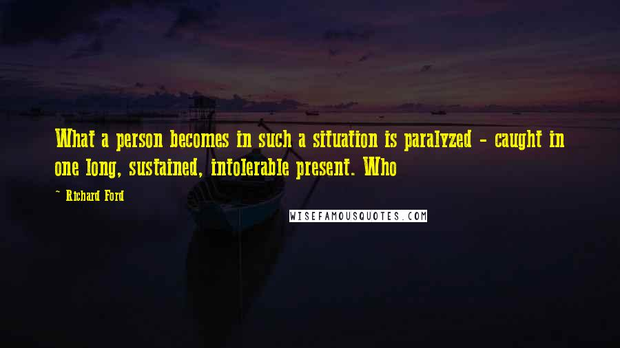 Richard Ford quotes: What a person becomes in such a situation is paralyzed - caught in one long, sustained, intolerable present. Who