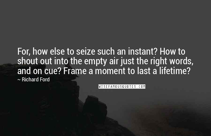 Richard Ford quotes: For, how else to seize such an instant? How to shout out into the empty air just the right words, and on cue? Frame a moment to last a lifetime?