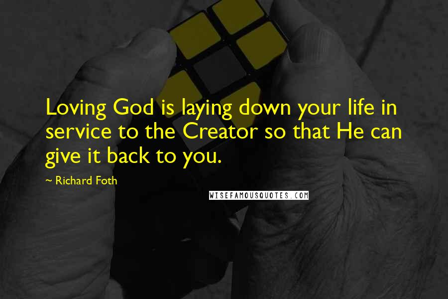 Richard Foth quotes: Loving God is laying down your life in service to the Creator so that He can give it back to you.