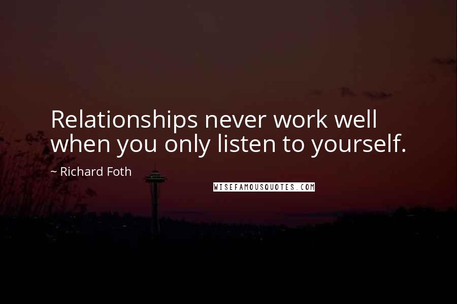 Richard Foth quotes: Relationships never work well when you only listen to yourself.