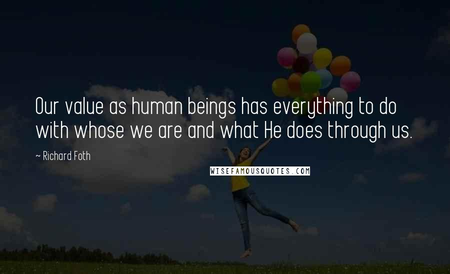 Richard Foth quotes: Our value as human beings has everything to do with whose we are and what He does through us.