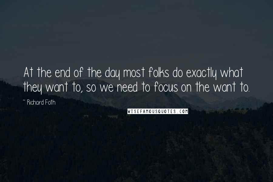 Richard Foth quotes: At the end of the day most folks do exactly what they want to, so we need to focus on the want to.