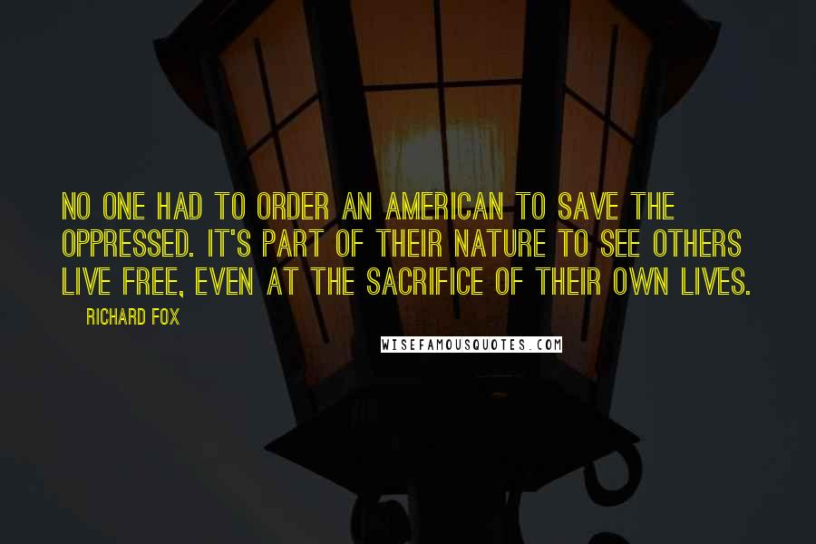 Richard Fox quotes: No one had to order an American to save the oppressed. It's part of their nature to see others live free, even at the sacrifice of their own lives.