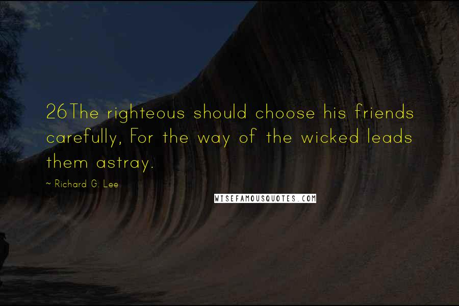 Richard G. Lee quotes: 26The righteous should choose his friends carefully, For the way of the wicked leads them astray.