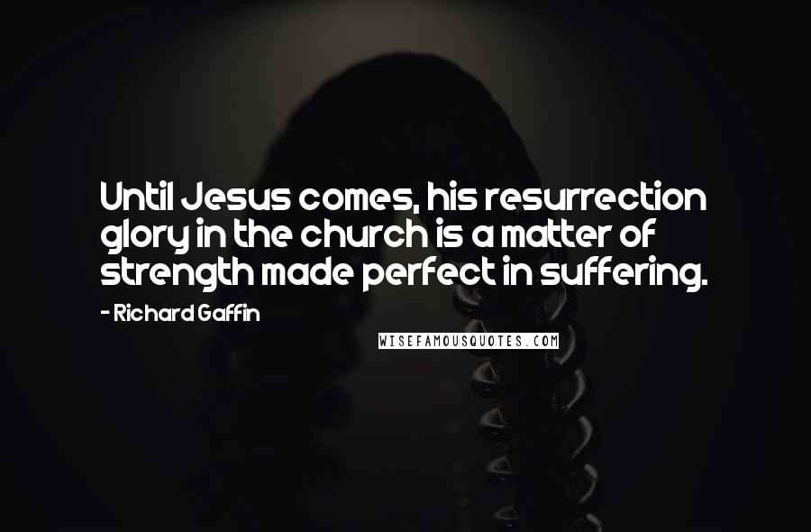 Richard Gaffin quotes: Until Jesus comes, his resurrection glory in the church is a matter of strength made perfect in suffering.