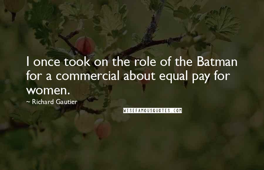 Richard Gautier quotes: I once took on the role of the Batman for a commercial about equal pay for women.