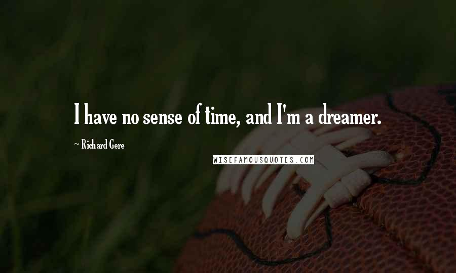Richard Gere quotes: I have no sense of time, and I'm a dreamer.