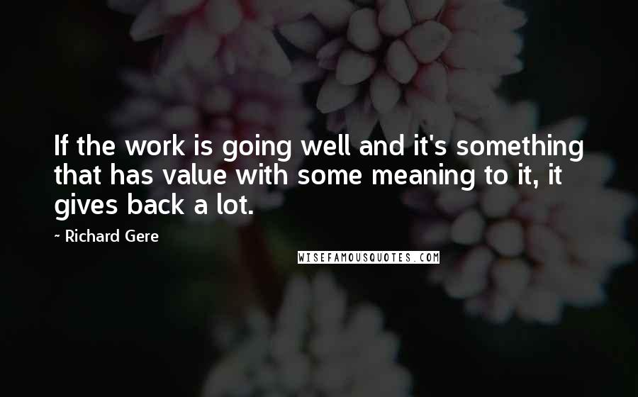 Richard Gere quotes: If the work is going well and it's something that has value with some meaning to it, it gives back a lot.