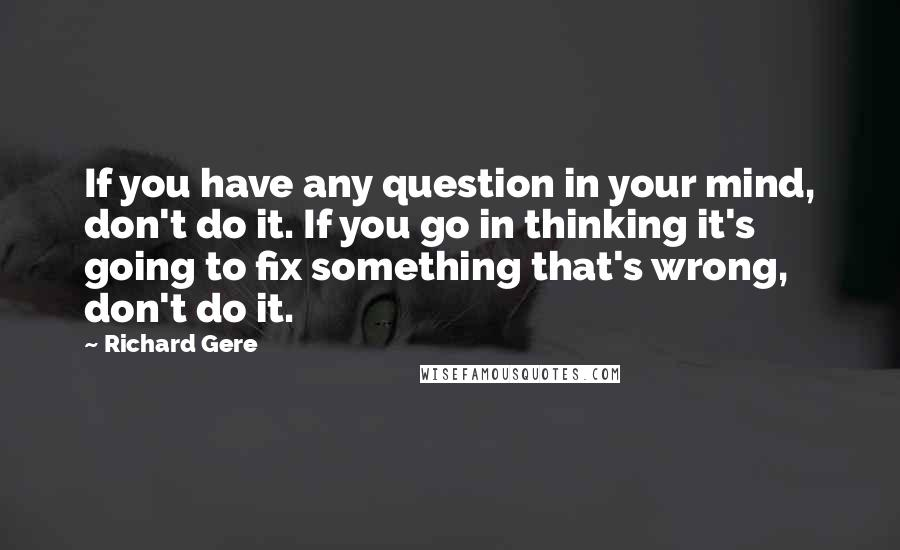 Richard Gere quotes: If you have any question in your mind, don't do it. If you go in thinking it's going to fix something that's wrong, don't do it.