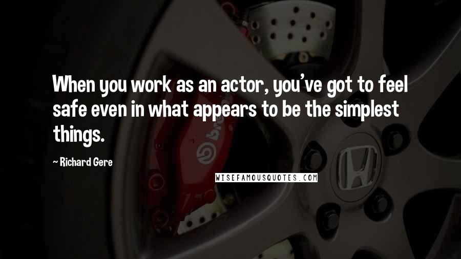 Richard Gere quotes: When you work as an actor, you've got to feel safe even in what appears to be the simplest things.
