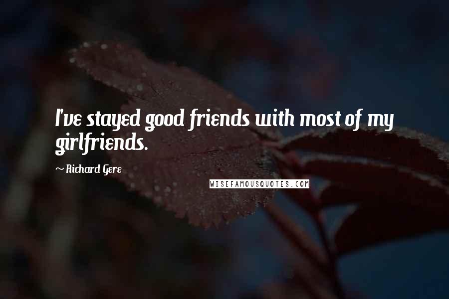 Richard Gere quotes: I've stayed good friends with most of my girlfriends.