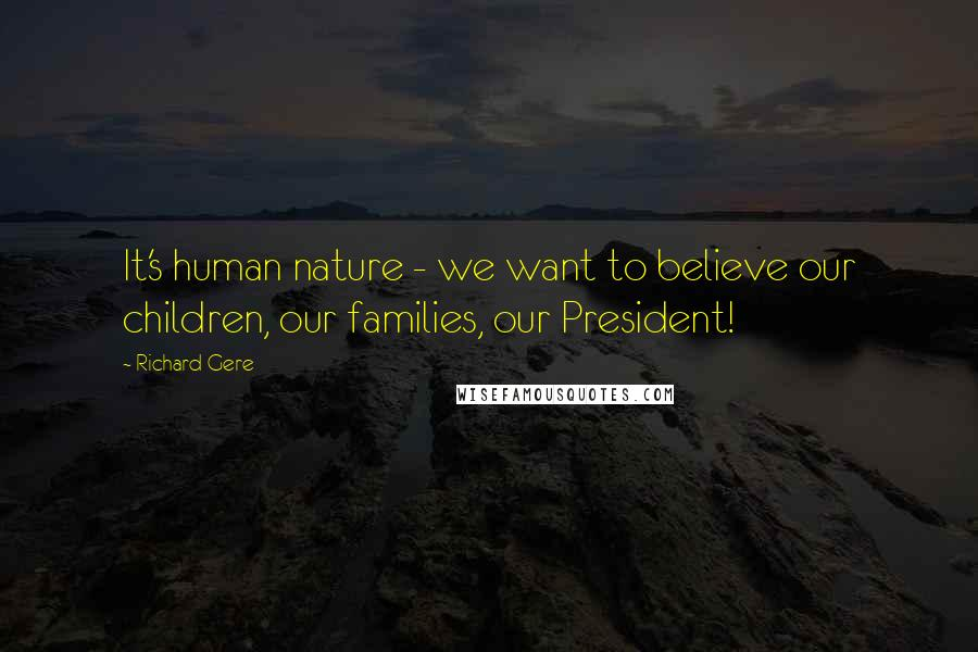 Richard Gere quotes: It's human nature - we want to believe our children, our families, our President!