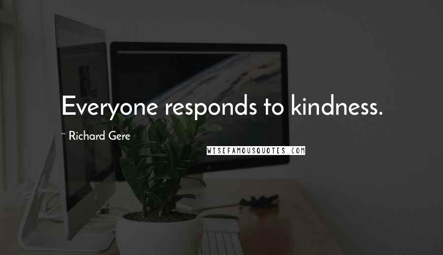 Richard Gere quotes: Everyone responds to kindness.