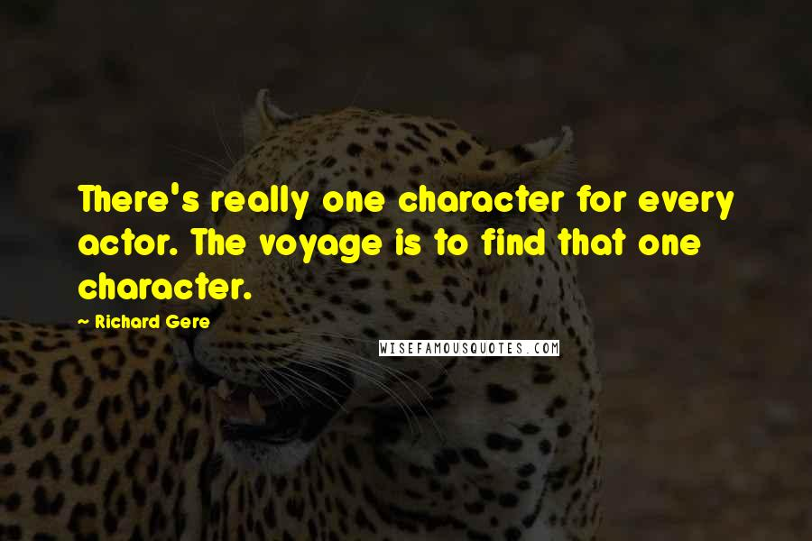 Richard Gere quotes: There's really one character for every actor. The voyage is to find that one character.