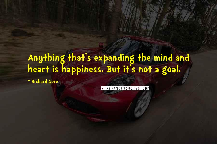 Richard Gere quotes: Anything that's expanding the mind and heart is happiness. But it's not a goal.