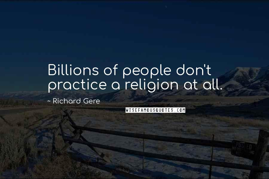 Richard Gere quotes: Billions of people don't practice a religion at all.