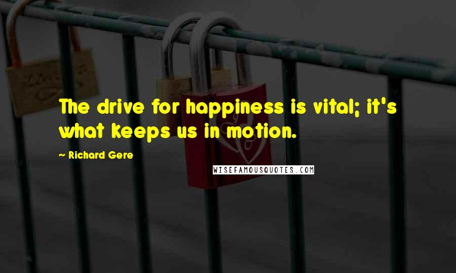 Richard Gere quotes: The drive for happiness is vital; it's what keeps us in motion.