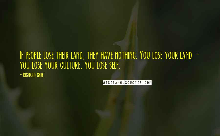 Richard Gere quotes: If people lose their land, they have nothing. You lose your land - you lose your culture, you lose self.