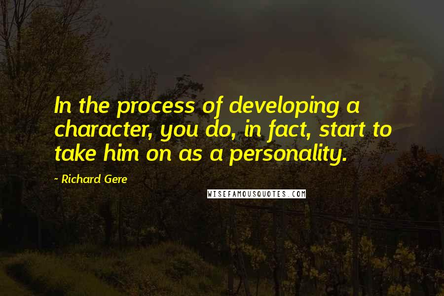 Richard Gere quotes: In the process of developing a character, you do, in fact, start to take him on as a personality.
