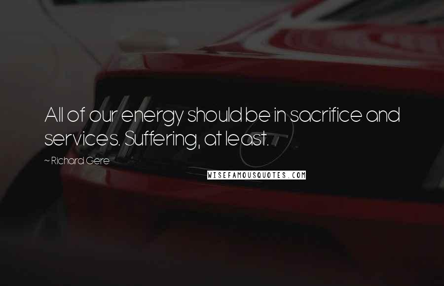 Richard Gere quotes: All of our energy should be in sacrifice and services. Suffering, at least.