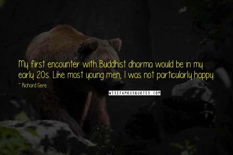 Richard Gere quotes: My first encounter with Buddhist dharma would be in my early 20s. Like most young men, I was not particularly happy.