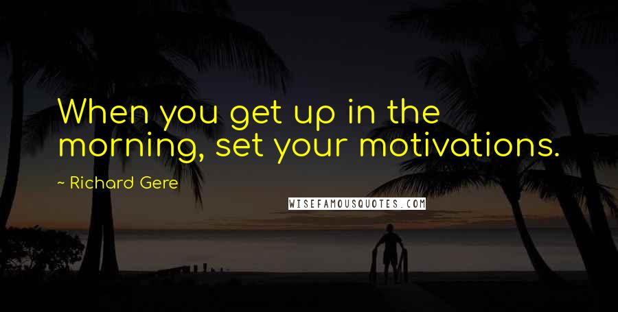 Richard Gere quotes: When you get up in the morning, set your motivations.