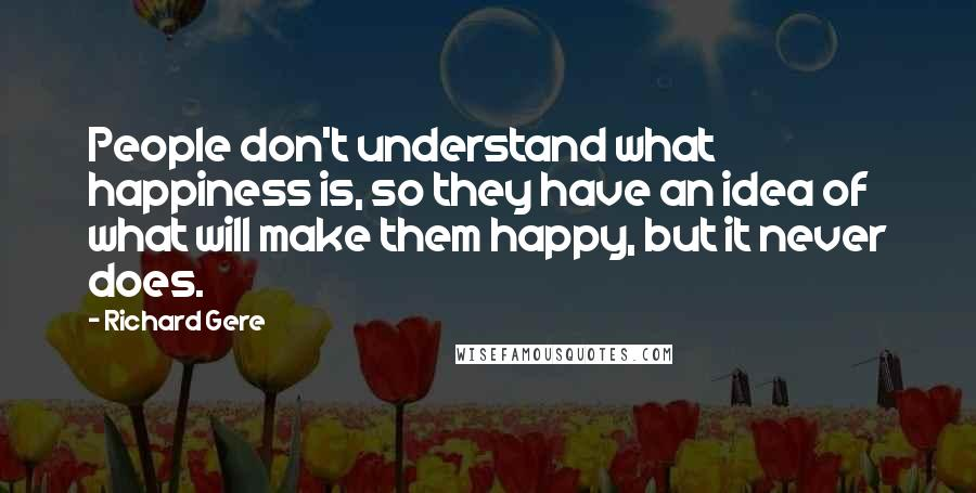 Richard Gere quotes: People don't understand what happiness is, so they have an idea of what will make them happy, but it never does.